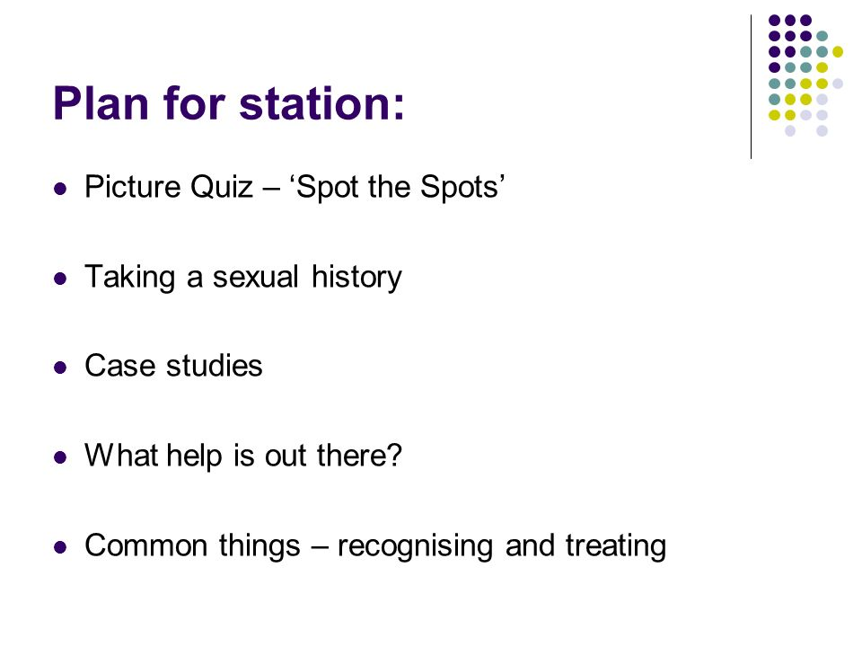 Plan for station: Picture Quiz – Spot the Spots Taking a sexual history Case studies What help is out there? Common things – recognising and treating