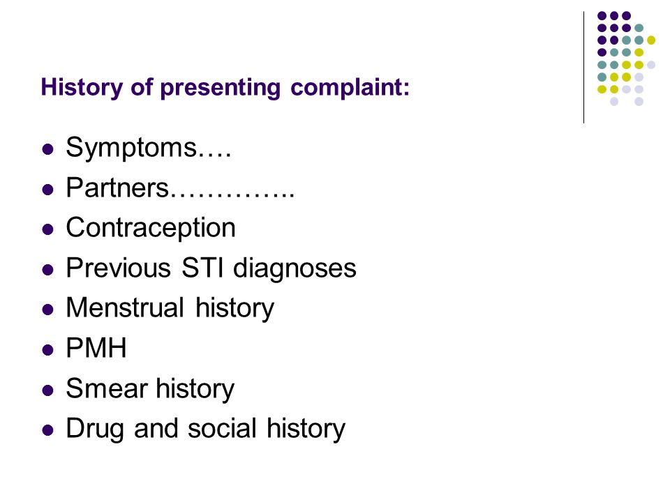 History of presenting complaint: Symptoms…. Partners………….. Contraception Previous STI diagnoses Menstrual history PMH Smear history Drug and social hi