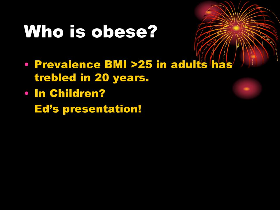 Who is obese Prevalence BMI >25 in adults has trebled in 20 years. In Children Eds presentation!