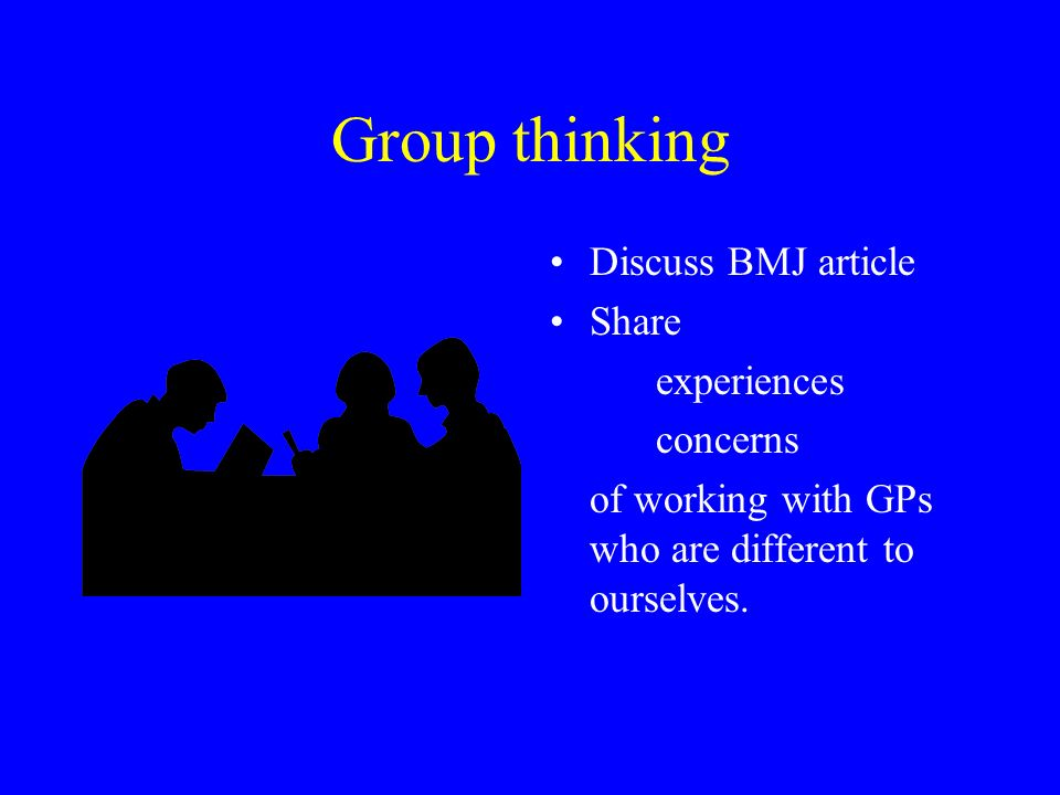 Group thinking Discuss BMJ article Share experiences concerns of working with GPs who are different to ourselves.