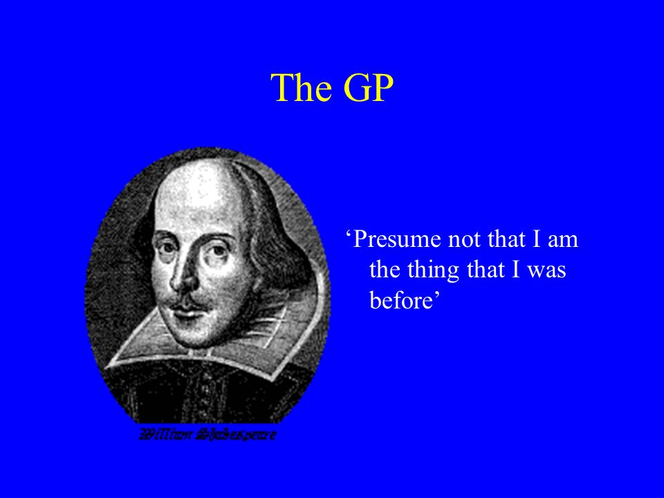 The GP Presume not that I am the thing that I was before