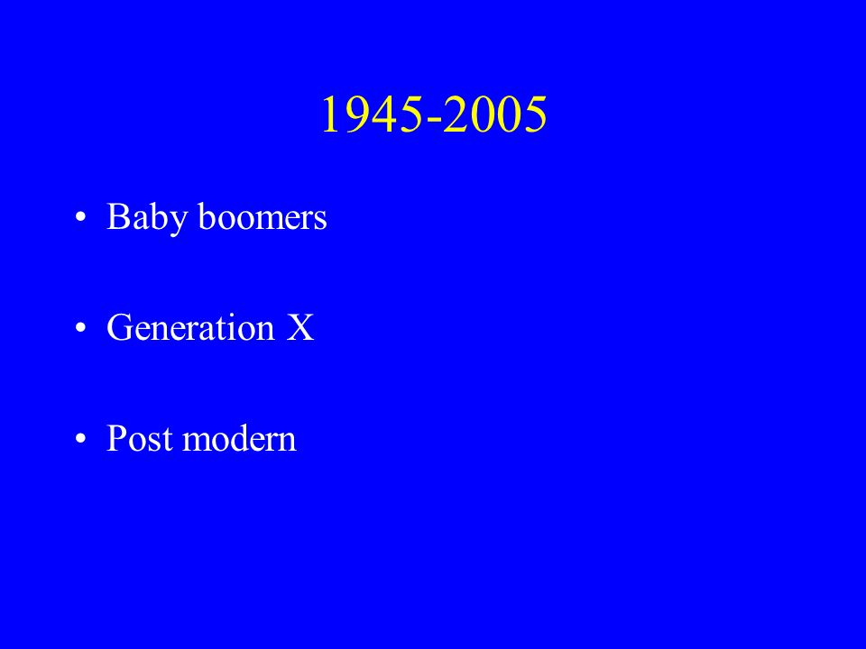 1945-2005 Baby boomers Generation X Post modern