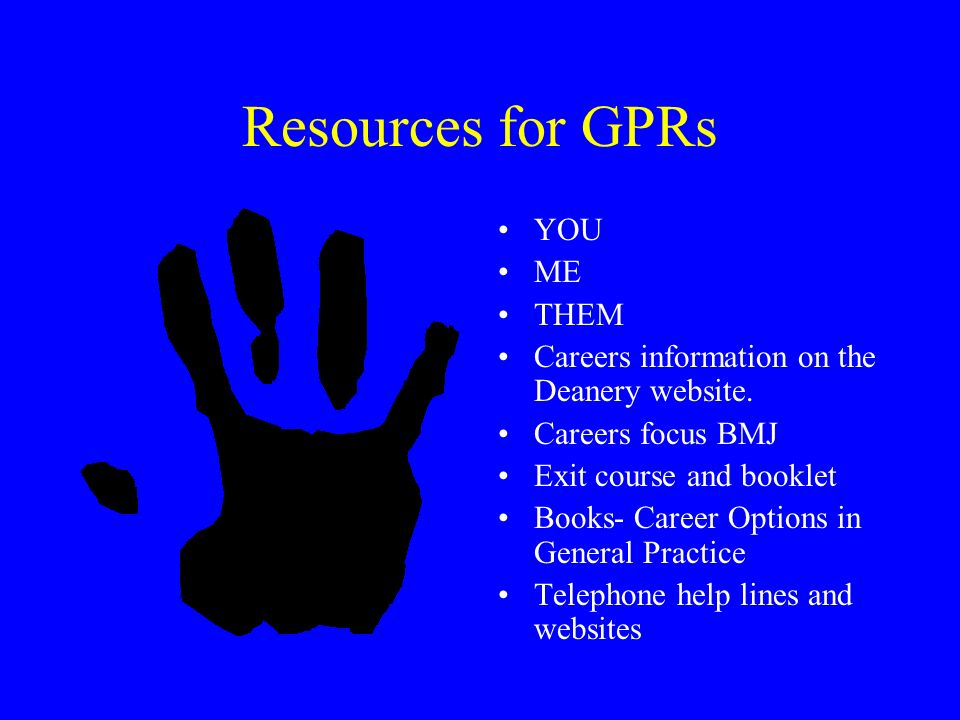 Resources for GPRs YOU ME THEM Careers information on the Deanery website. Careers focus BMJ Exit course and booklet Books- Career Options in General