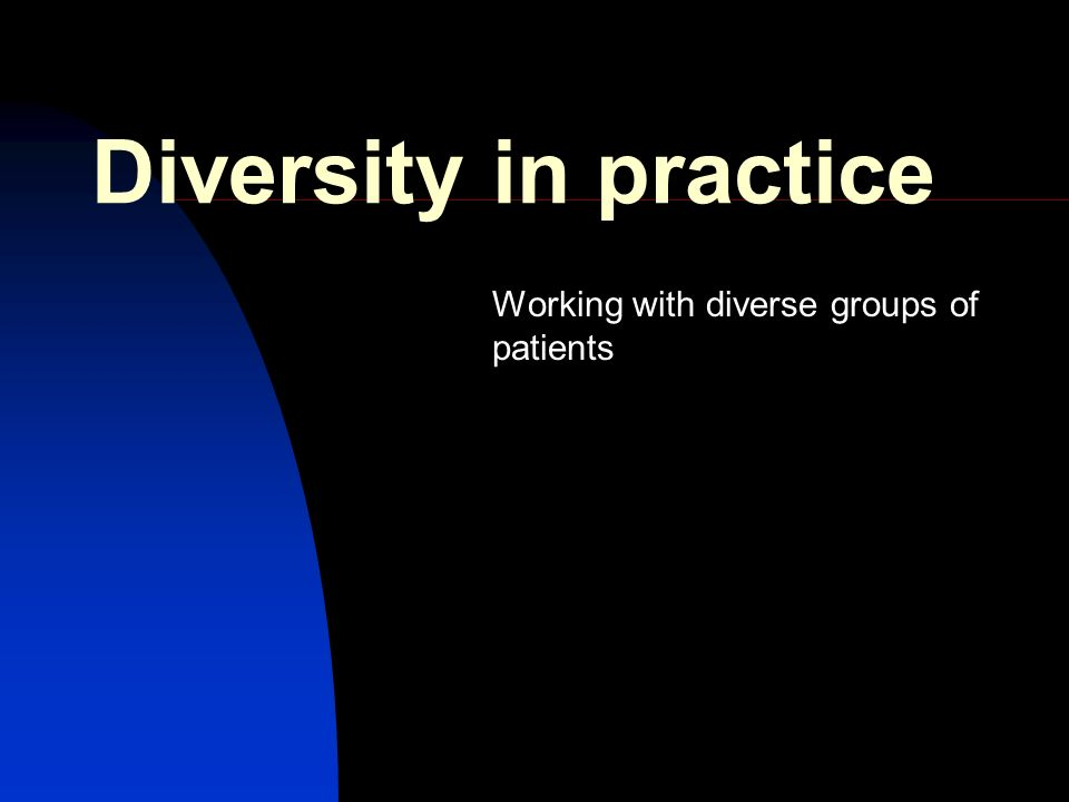 Diversity in practice Working with diverse groups of patients