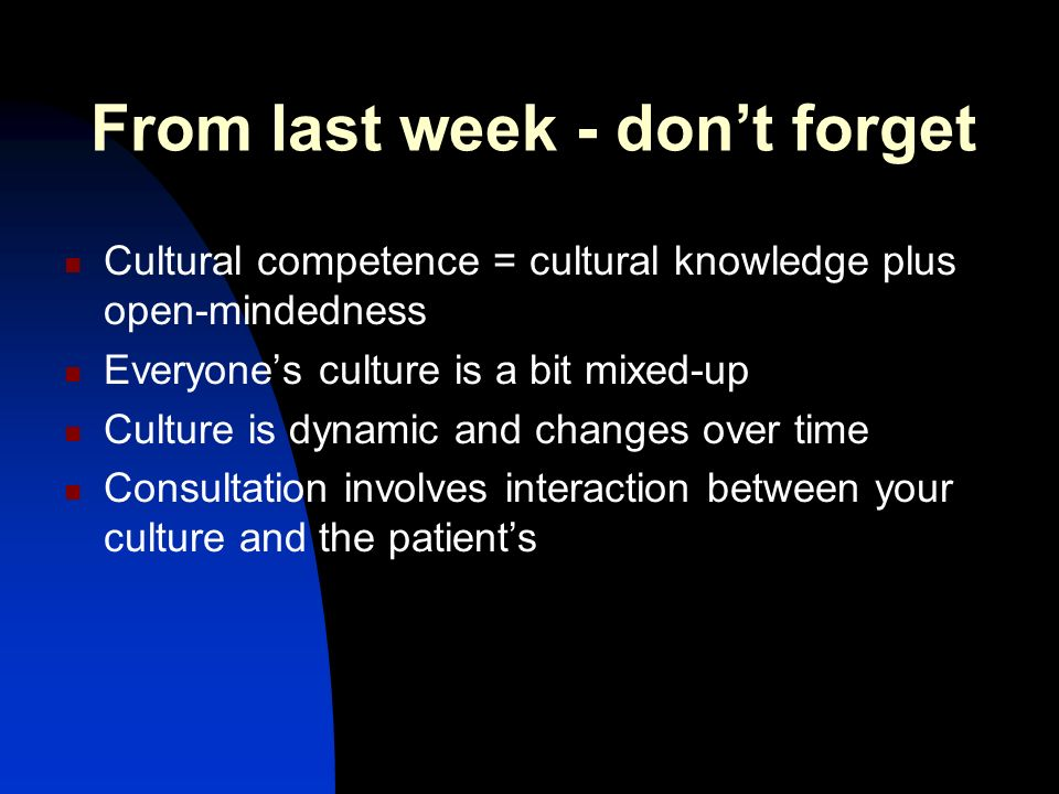 From last week - dont forget Cultural competence = cultural knowledge plus open-mindedness Everyones culture is a bit mixed-up Culture is dynamic and changes over time Consultation involves interaction between your culture and the patients