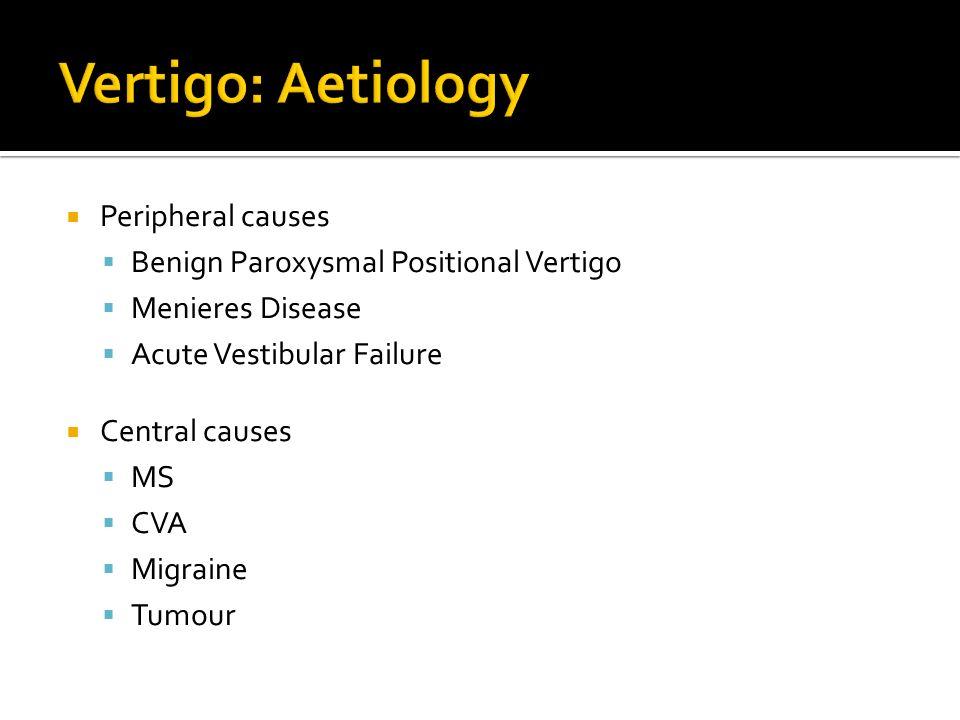 Peripheral causes Benign Paroxysmal Positional Vertigo Menieres Disease Acute Vestibular Failure Central causes MS CVA Migraine Tumour