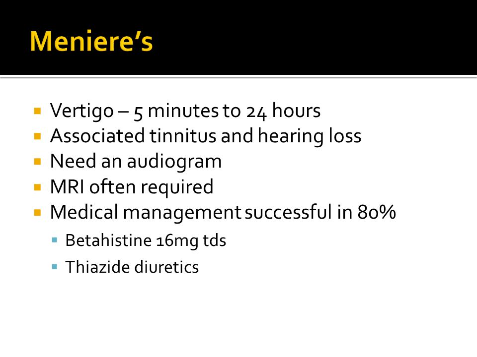 Vertigo – 5 minutes to 24 hours Associated tinnitus and hearing loss Need an audiogram MRI often required Medical management successful in 80% Betahistine 16mg tds Thiazide diuretics