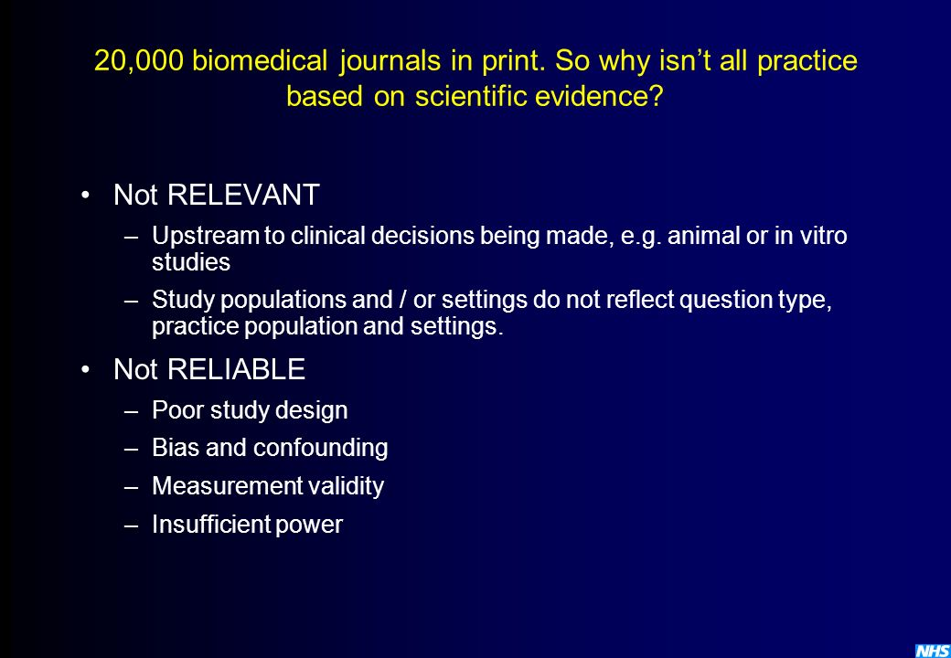 20,000 biomedical journals in print. So why isnt all practice based on scientific evidence? Not RELEVANT –Upstream to clinical decisions being made, e