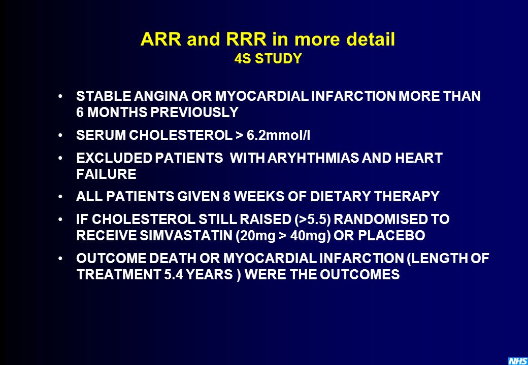 ARR and RRR in more detail 4S STUDY STABLE ANGINA OR MYOCARDIAL INFARCTION MORE THAN 6 MONTHS PREVIOUSLY SERUM CHOLESTEROL > 6.2mmol/l EXCLUDED PATIEN