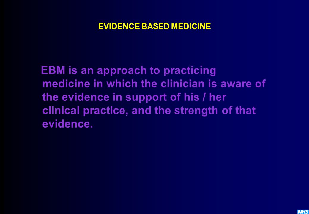 EVIDENCE BASED MEDICINE EBM is an approach to practicing medicine in which the clinician is aware of the evidence in support of his / her clinical pra