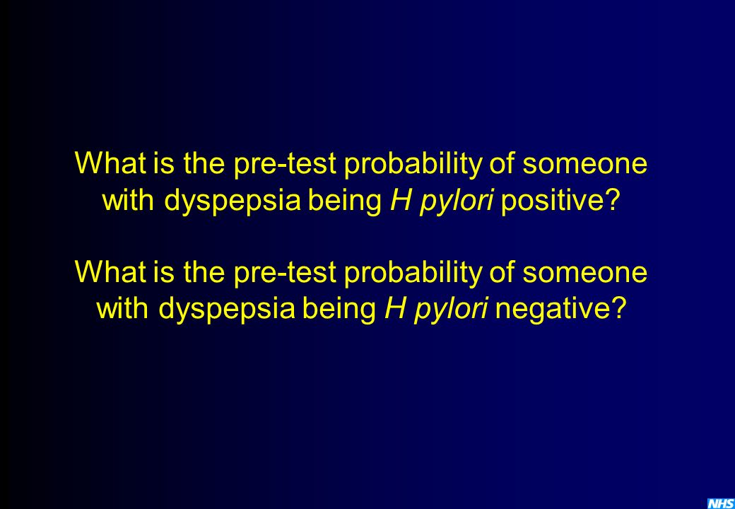 What is the pre-test probability of someone with dyspepsia being H pylori positive? What is the pre-test probability of someone with dyspepsia being H