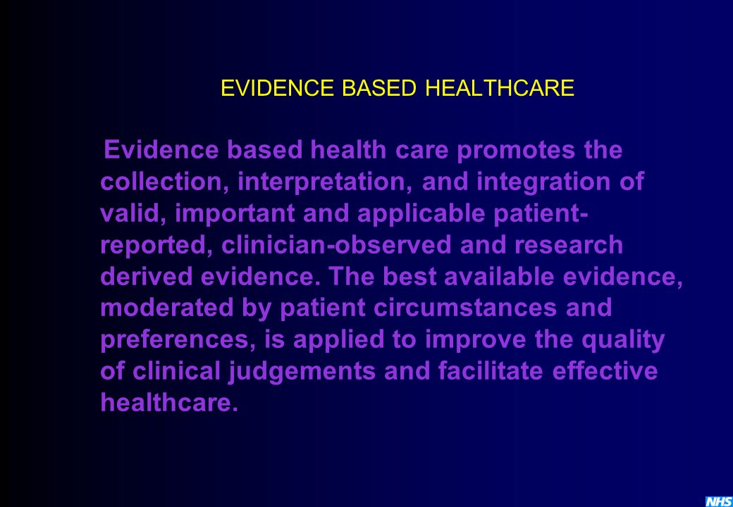 EVIDENCE BASED HEALTHCARE Evidence based health care promotes the collection, interpretation, and integration of valid, important and applicable patie