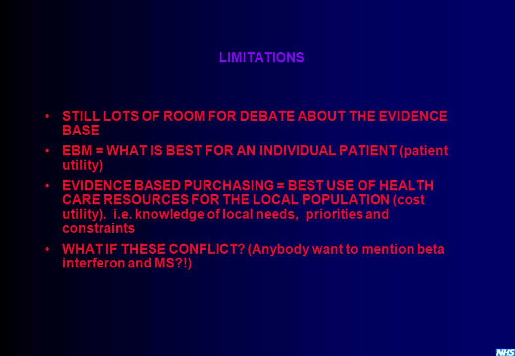LIMITATIONS STILL LOTS OF ROOM FOR DEBATE ABOUT THE EVIDENCE BASE EBM = WHAT IS BEST FOR AN INDIVIDUAL PATIENT (patient utility) EVIDENCE BASED PURCHA