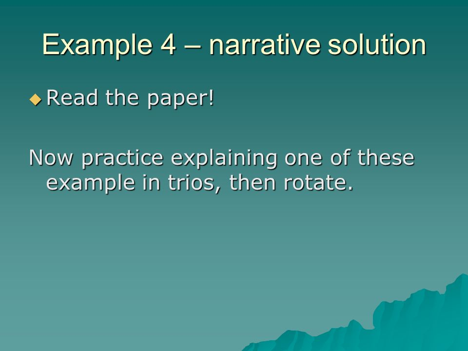 Example 4 – narrative solution Read the paper! Read the paper! Now practice explaining one of these example in trios, then rotate.