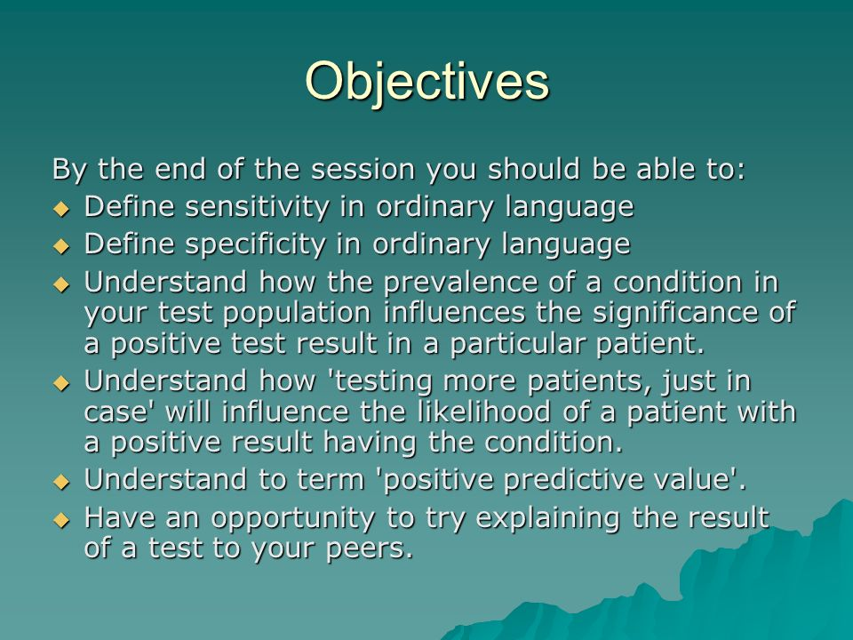 Objectives By the end of the session you should be able to: Define sensitivity in ordinary language Define sensitivity in ordinary language Define specificity in ordinary language Define specificity in ordinary language Understand how the prevalence of a condition in your test population influences the significance of a positive test result in a particular patient.