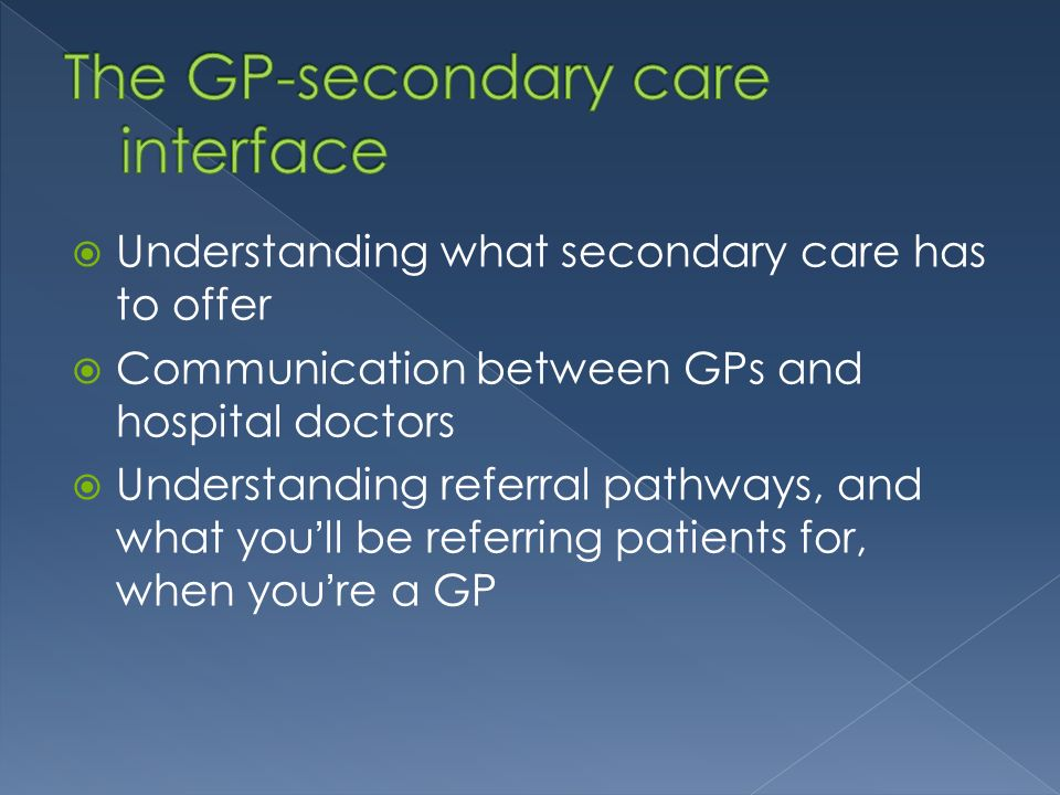 Understanding what secondary care has to offer Communication between GPs and hospital doctors Understanding referral pathways, and what youll be referring patients for, when youre a GP