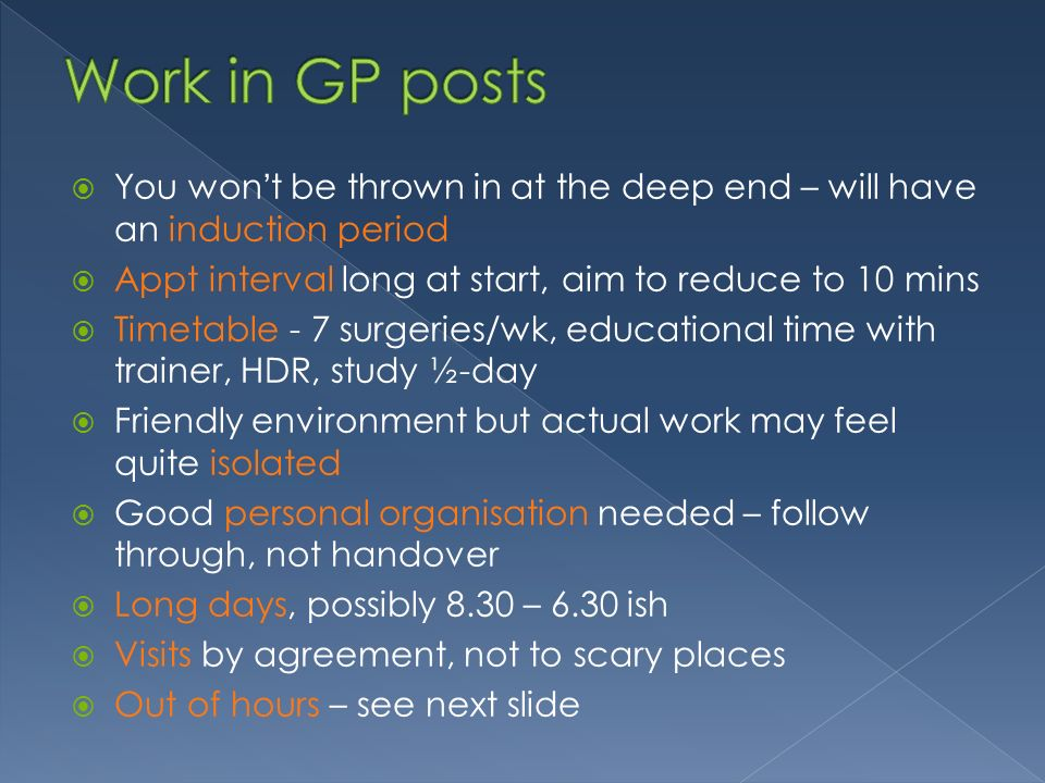 You wont be thrown in at the deep end – will have an induction period Appt interval long at start, aim to reduce to 10 mins Timetable - 7 surgeries/wk, educational time with trainer, HDR, study ½-day Friendly environment but actual work may feel quite isolated Good personal organisation needed – follow through, not handover Long days, possibly 8.30 – 6.30 ish Visits by agreement, not to scary places Out of hours – see next slide