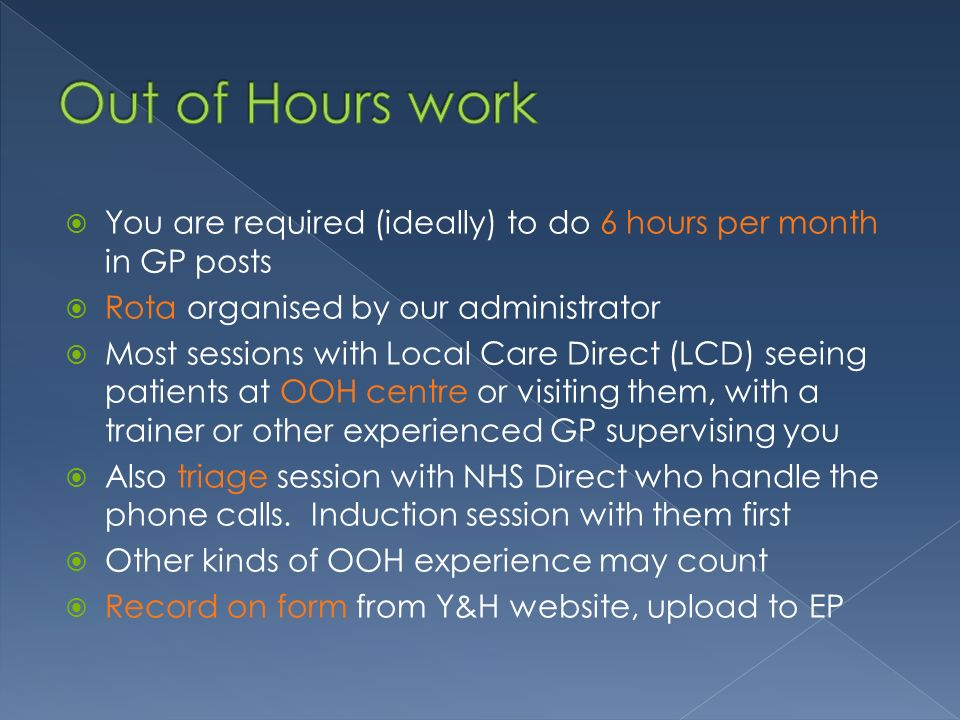 You are required (ideally) to do 6 hours per month in GP posts Rota organised by our administrator Most sessions with Local Care Direct (LCD) seeing patients at OOH centre or visiting them, with a trainer or other experienced GP supervising you Also triage session with NHS Direct who handle the phone calls.