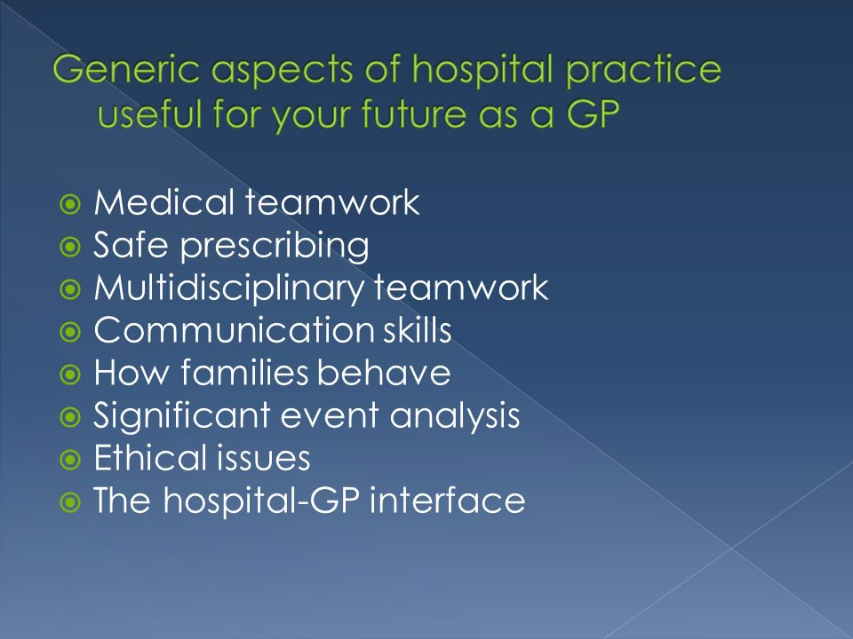 Medical teamwork Safe prescribing Multidisciplinary teamwork Communication skills How families behave Significant event analysis Ethical issues The hospital-GP interface