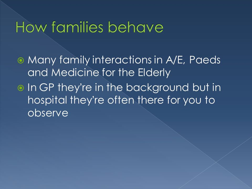 Many family interactions in A/E, Paeds and Medicine for the Elderly In GP theyre in the background but in hospital theyre often there for you to observe