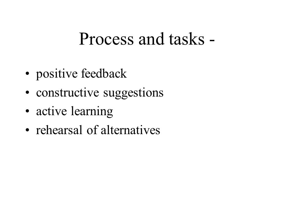 Process and tasks - positive feedback constructive suggestions active learning rehearsal of alternatives