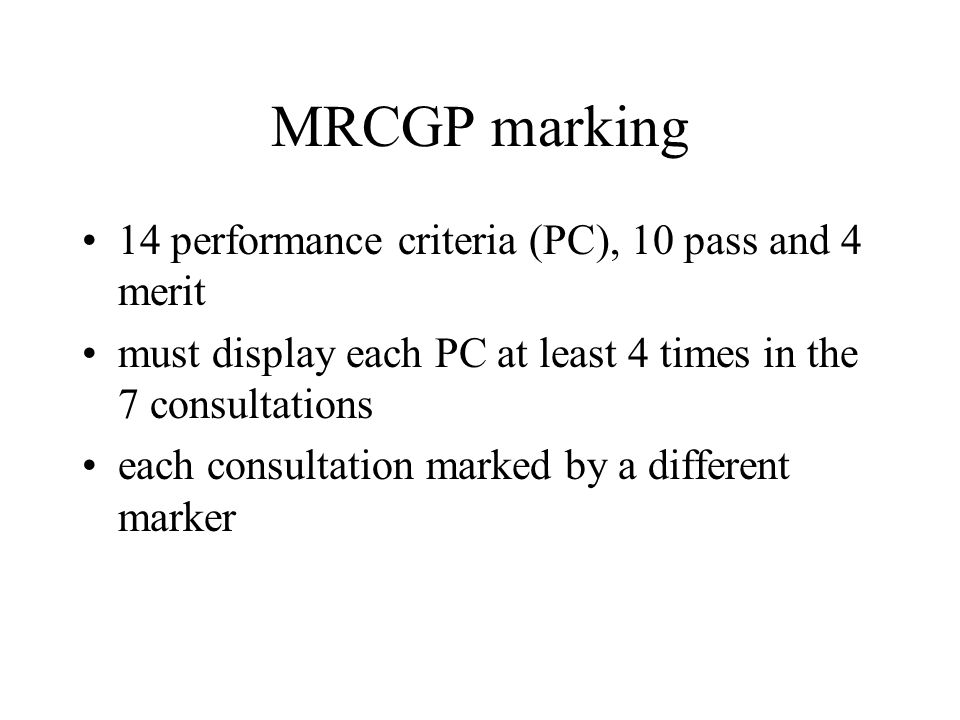 MRCGP marking 14 performance criteria (PC), 10 pass and 4 merit must display each PC at least 4 times in the 7 consultations each consultation marked