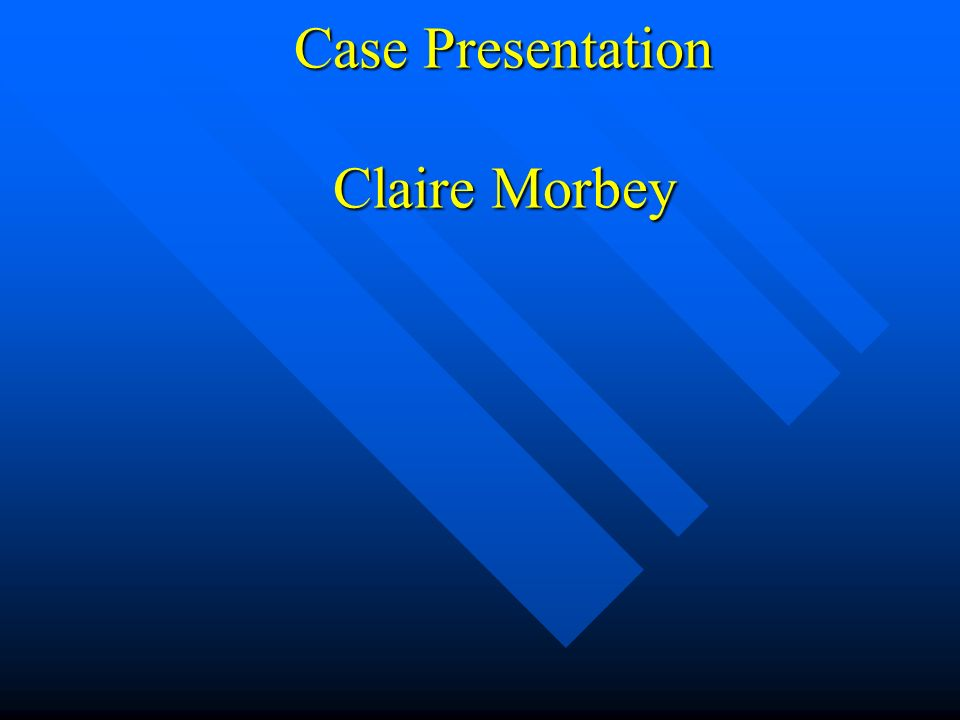 Case Presentation Claire Morbey