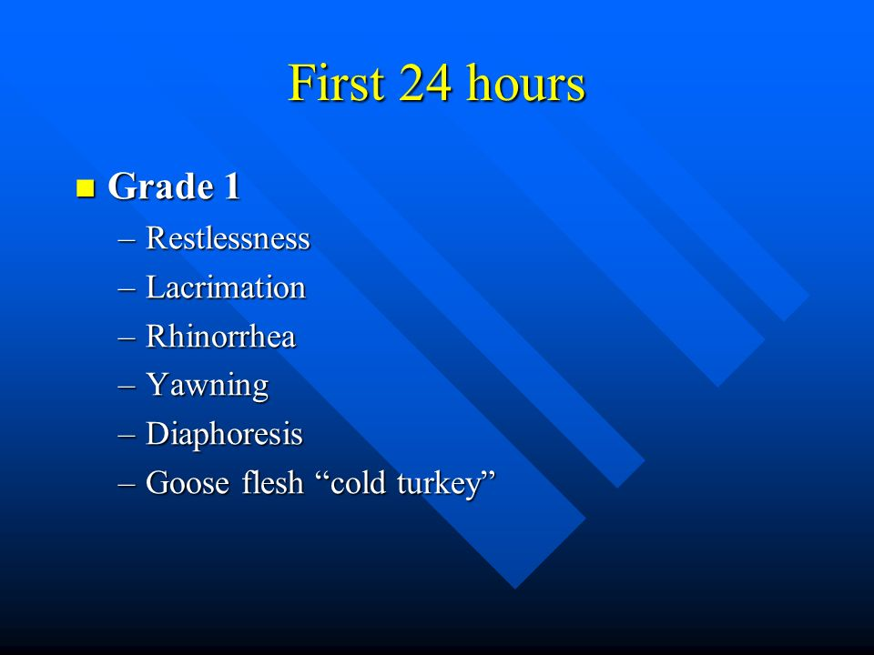 First 24 hours Grade 1 Grade 1 –Restlessness –Lacrimation –Rhinorrhea –Yawning –Diaphoresis –Goose flesh cold turkey