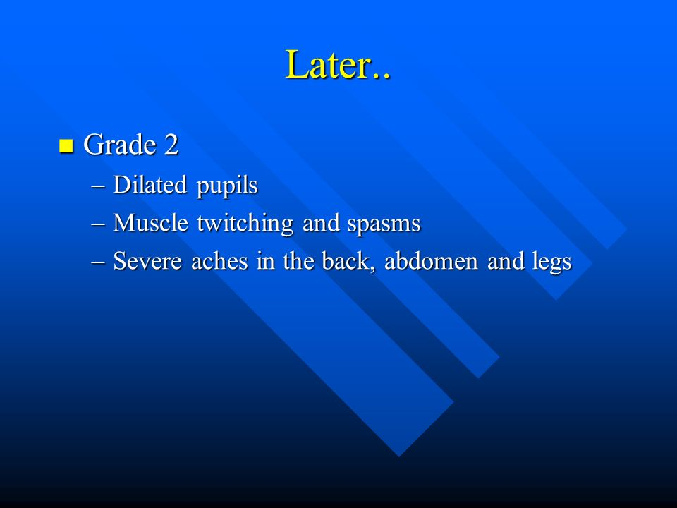 Later.. Grade 2 Grade 2 –Dilated pupils –Muscle twitching and spasms –Severe aches in the back, abdomen and legs