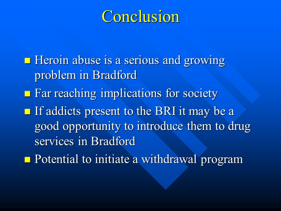 Conclusion Heroin abuse is a serious and growing problem in Bradford Heroin abuse is a serious and growing problem in Bradford Far reaching implications for society Far reaching implications for society If addicts present to the BRI it may be a good opportunity to introduce them to drug services in Bradford If addicts present to the BRI it may be a good opportunity to introduce them to drug services in Bradford Potential to initiate a withdrawal program Potential to initiate a withdrawal program