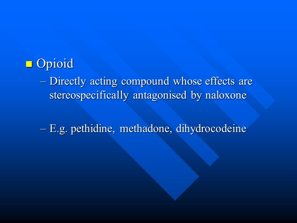 Opioid Opioid –Directly acting compound whose effects are stereospecifically antagonised by naloxone –E.g.