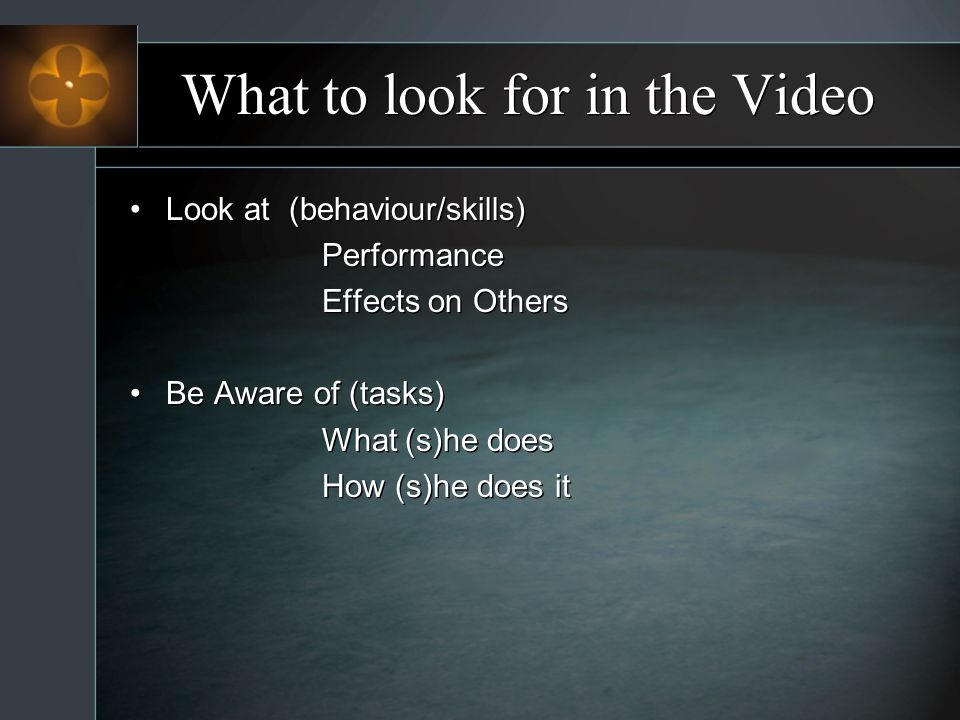 What to look for in the Video Look at (behaviour/skills) Performance Effects on Others Be Aware of (tasks) What (s)he does How (s)he does it Look at (behaviour/skills) Performance Effects on Others Be Aware of (tasks) What (s)he does How (s)he does it