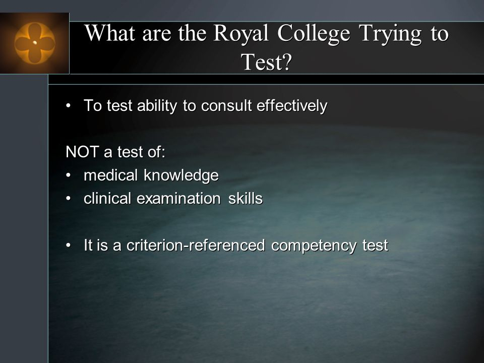 What are the Royal College Trying to Test? To test ability to consult effectively NOT a test of: medical knowledge clinical examination skills It is a