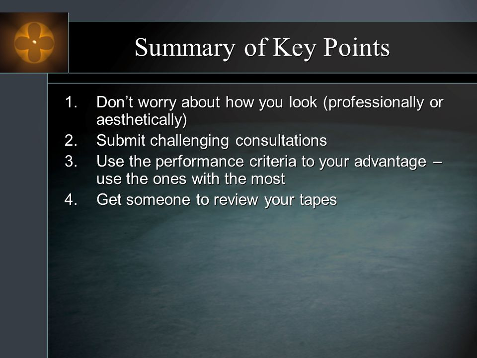 Summary of Key Points 1.Dont worry about how you look (professionally or aesthetically) 2.Submit challenging consultations 3.Use the performance crite