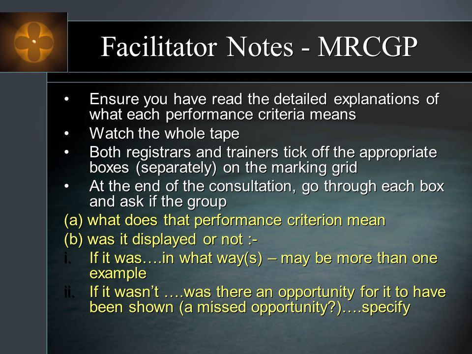 Facilitator Notes - MRCGP Ensure you have read the detailed explanations of what each performance criteria means Watch the whole tape Both registrars and trainers tick off the appropriate boxes (separately) on the marking grid At the end of the consultation, go through each box and ask if the group (a) what does that performance criterion mean (b) was it displayed or not :- i.If it was….in what way(s) – may be more than one example ii.If it wasnt ….was there an opportunity for it to have been shown (a missed opportunity )….specify Ensure you have read the detailed explanations of what each performance criteria means Watch the whole tape Both registrars and trainers tick off the appropriate boxes (separately) on the marking grid At the end of the consultation, go through each box and ask if the group (a) what does that performance criterion mean (b) was it displayed or not :- i.If it was….in what way(s) – may be more than one example ii.If it wasnt ….was there an opportunity for it to have been shown (a missed opportunity )….specify