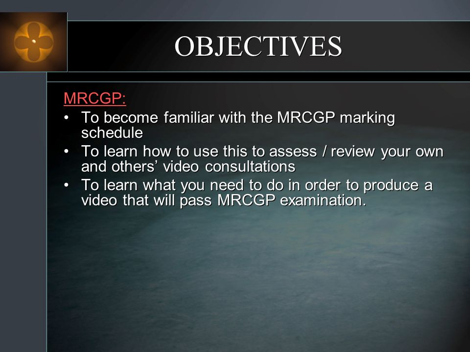 OBJECTIVES MRCGP: To become familiar with the MRCGP marking schedule To learn how to use this to assess / review your own and others video consultations To learn what you need to do in order to produce a video that will pass MRCGP examination.