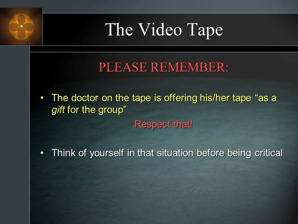 The Video Tape PLEASE REMEMBER: The doctor on the tape is offering his/her tape as a gift for the group Respect that! Think of yourself in that situat