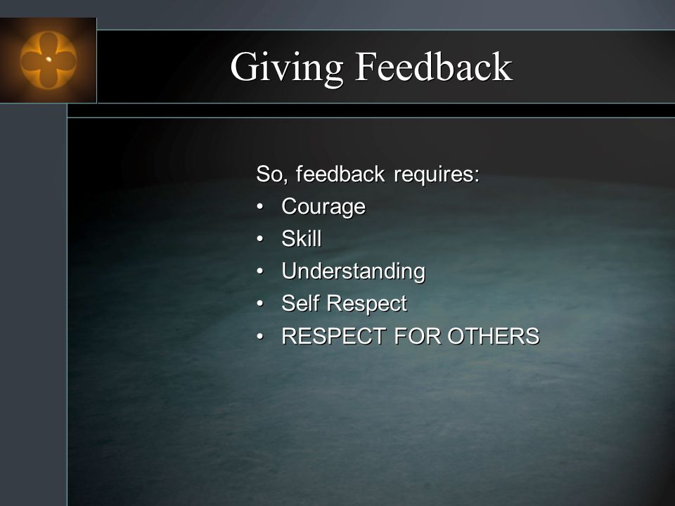 Giving Feedback So, feedback requires: Courage Skill Understanding Self Respect RESPECT FOR OTHERS So, feedback requires: Courage Skill Understanding Self Respect RESPECT FOR OTHERS