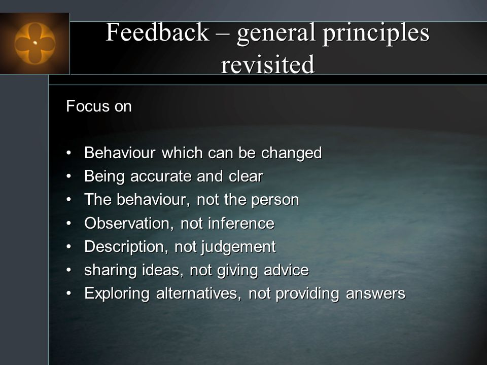 Feedback – general principles revisited Focus on Behaviour which can be changed Being accurate and clear The behaviour, not the person Observation, not inference Description, not judgement sharing ideas, not giving advice Exploring alternatives, not providing answers Focus on Behaviour which can be changed Being accurate and clear The behaviour, not the person Observation, not inference Description, not judgement sharing ideas, not giving advice Exploring alternatives, not providing answers