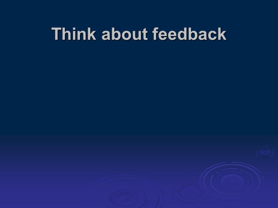 Think about feedback