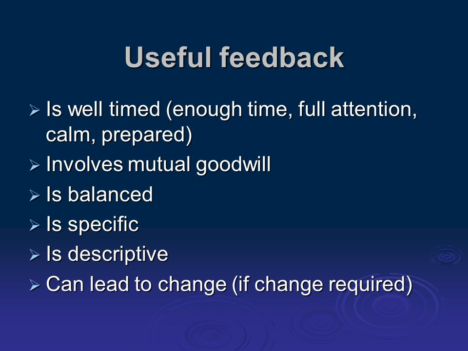 Useful feedback Is well timed (enough time, full attention, calm, prepared) Is well timed (enough time, full attention, calm, prepared) Involves mutua