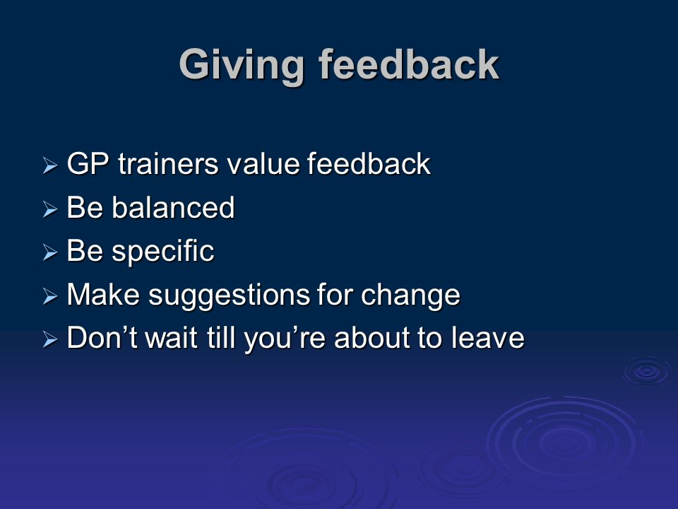 Giving feedback GP trainers value feedback GP trainers value feedback Be balanced Be balanced Be specific Be specific Make suggestions for change Make