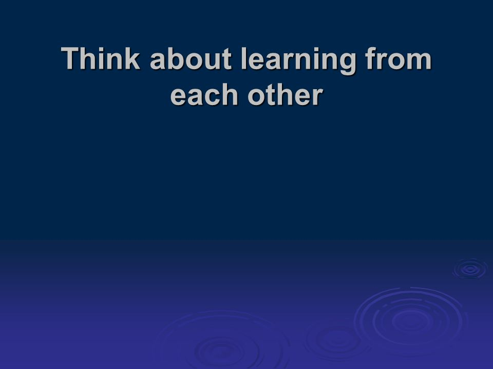 Think about learning from each other