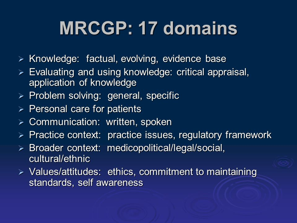 MRCGP: 17 domains Knowledge: factual, evolving, evidence base Knowledge: factual, evolving, evidence base Evaluating and using knowledge: critical app