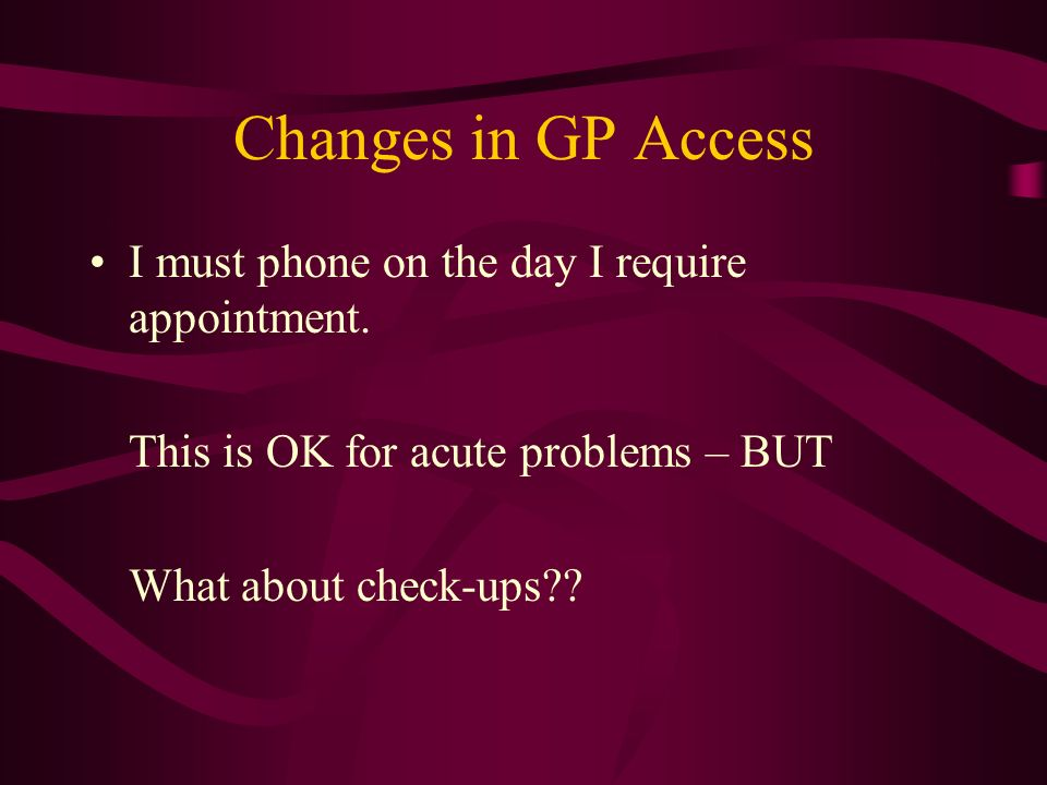 Changes in GP Access I must phone on the day I require appointment.