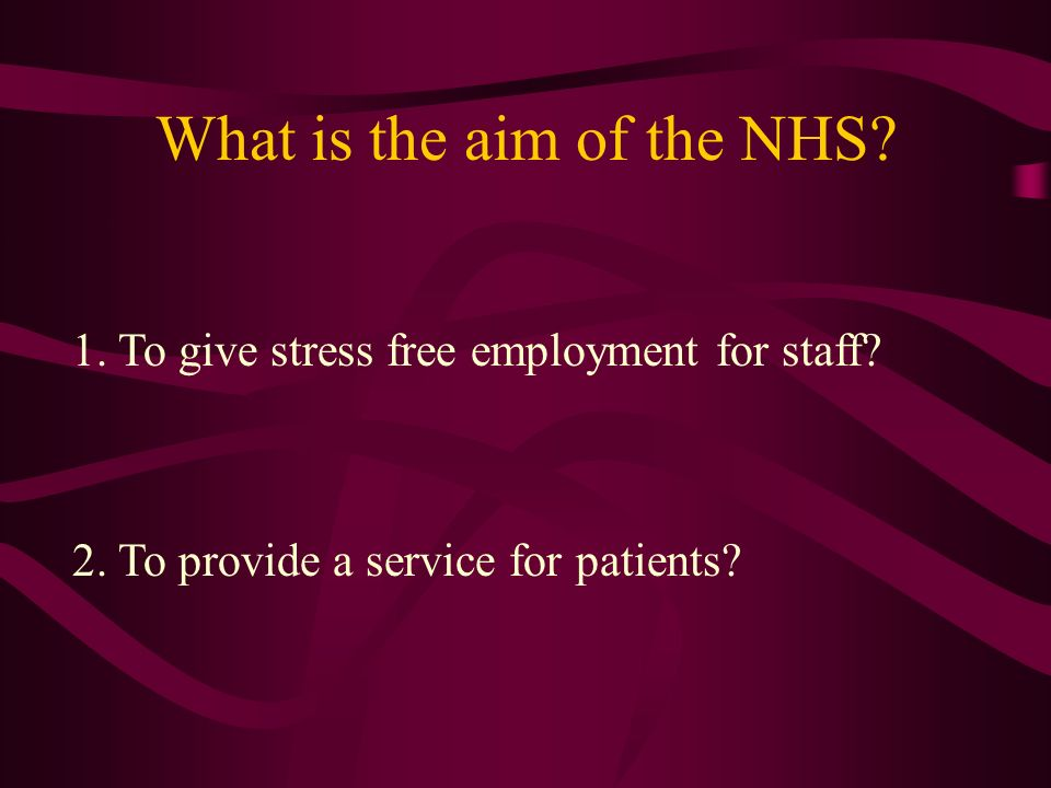 What is the aim of the NHS. 1. To give stress free employment for staff.