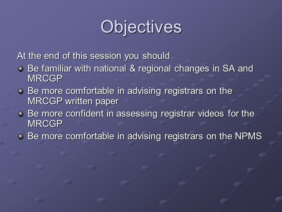 Objectives At the end of this session you should Be familiar with national & regional changes in SA and MRCGP Be more comfortable in advising registrars on the MRCGP written paper Be more confident in assessing registrar videos for the MRCGP Be more comfortable in advising registrars on the NPMS