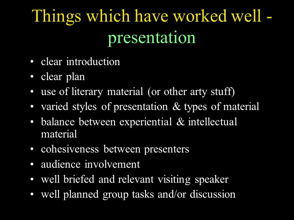 Things which have worked well - presentation clear introduction clear plan use of literary material (or other arty stuff) varied styles of presentation & types of material balance between experiential & intellectual material cohesiveness between presenters audience involvement well briefed and relevant visiting speaker well planned group tasks and/or discussion
