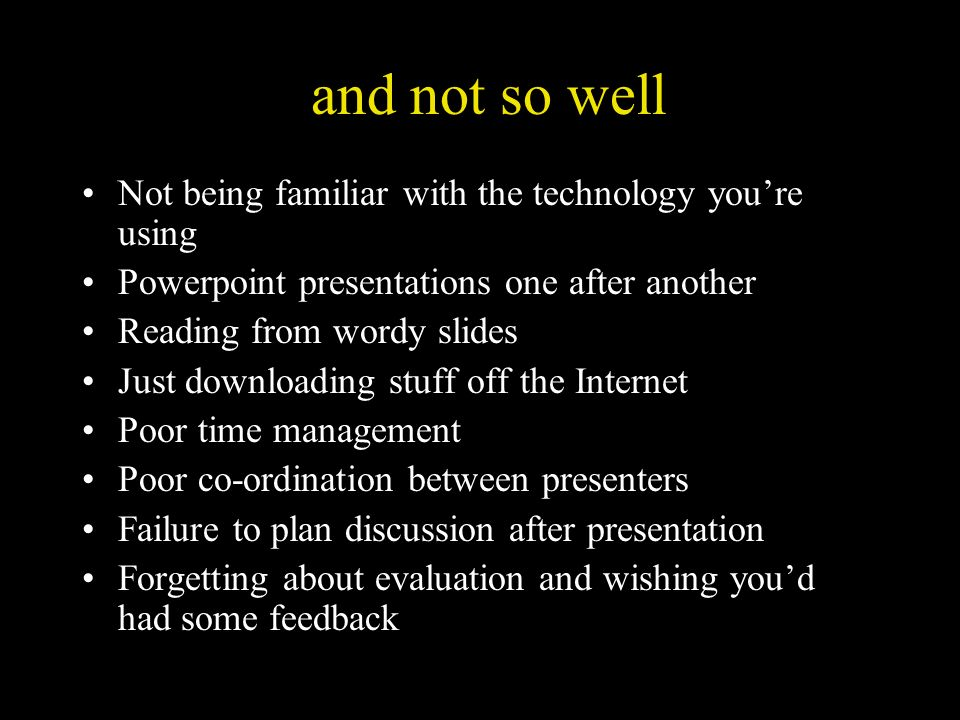 and not so well Not being familiar with the technology youre using Powerpoint presentations one after another Reading from wordy slides Just downloadi