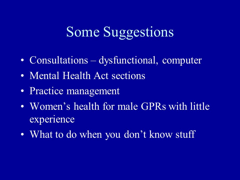 Some Suggestions Consultations – dysfunctional, computer Mental Health Act sections Practice management Womens health for male GPRs with little experience What to do when you dont know stuff